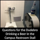 Questions for the Dudebro Drinking a Beer in the Campus Restroom Stall: A Non-Exhaustive List