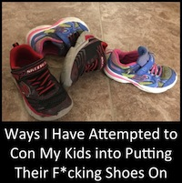 Ways I Have Attempted to Con My Kids into Putting Thier F*cking Shoes On: A Non-Exhaustive List