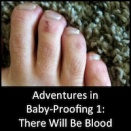 Adventures in Baby-Proofing: Part 1 - There Will Be Blood