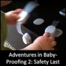 Adventures in Baby-Proofing: Part 2 - Safety Last