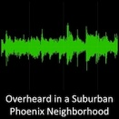 Overheard in a Suburban Phoenix Neighborhood