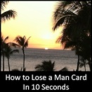 How to Lose a Man Card in 10 Seconds